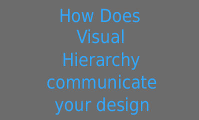 How does Visual Hierarchy communicate your Design